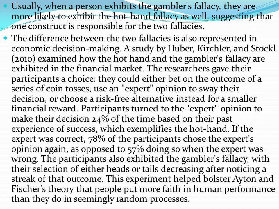 Usually, when a person exhibits the gambler s fallacy, they are more likely to exhibit the hot-hand fallacy as well, suggesting that one construct is responsible for the two fallacies.