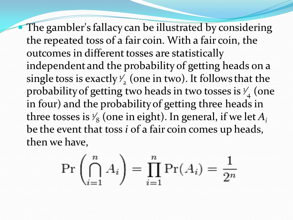 The gambler s fallacy can be illustrated by considering the repeated toss of a fair coin.