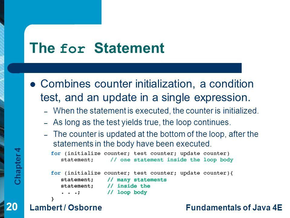 The for Statement Combines counter initialization, a condition test, and an update in a single expression.