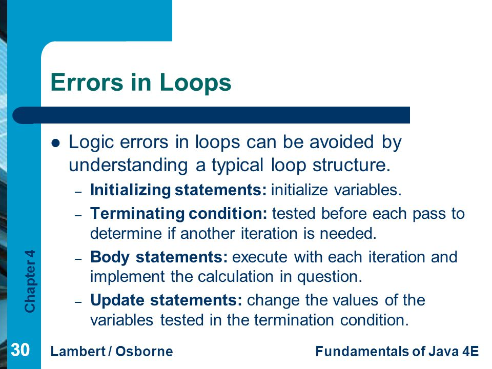 Errors in Loops Logic errors in loops can be avoided by understanding a typical loop structure. Initializing statements: initialize variables.