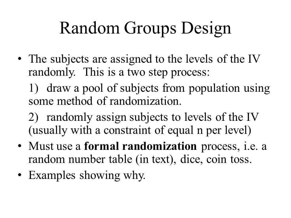 Random Groups Design The subjects are assigned to the levels of the IV randomly. This is a two step process: