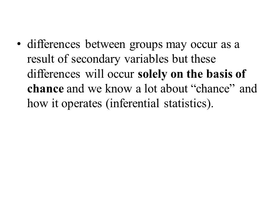 differences between groups may occur as a result of secondary variables but these differences will occur solely on the basis of chance and we know a lot about chance and how it operates (inferential statistics).