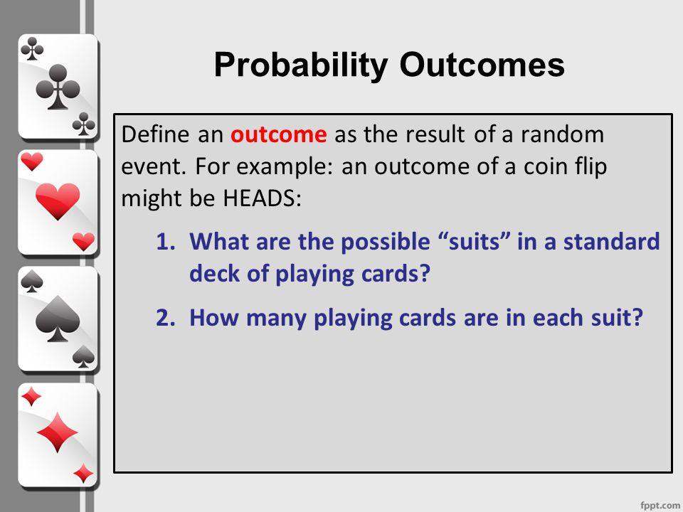 Probability Outcomes Define an outcome as the result of a random event. For example: an outcome of a coin flip might be HEADS:
