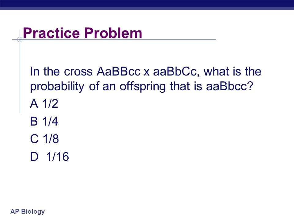 Practice Problem In the cross AaBBcc x aaBbCc, what is the probability of an offspring that is aaBbcc