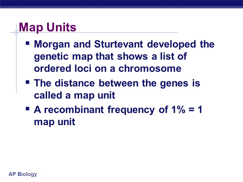 Map Units Morgan and Sturtevant developed the genetic map that shows a list of ordered loci on a chromosome.