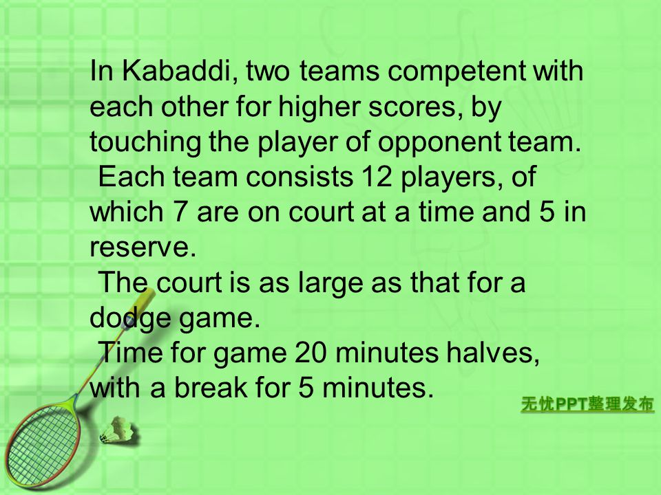 In Kabaddi, two teams competent with each other for higher scores, by touching the player of opponent team.