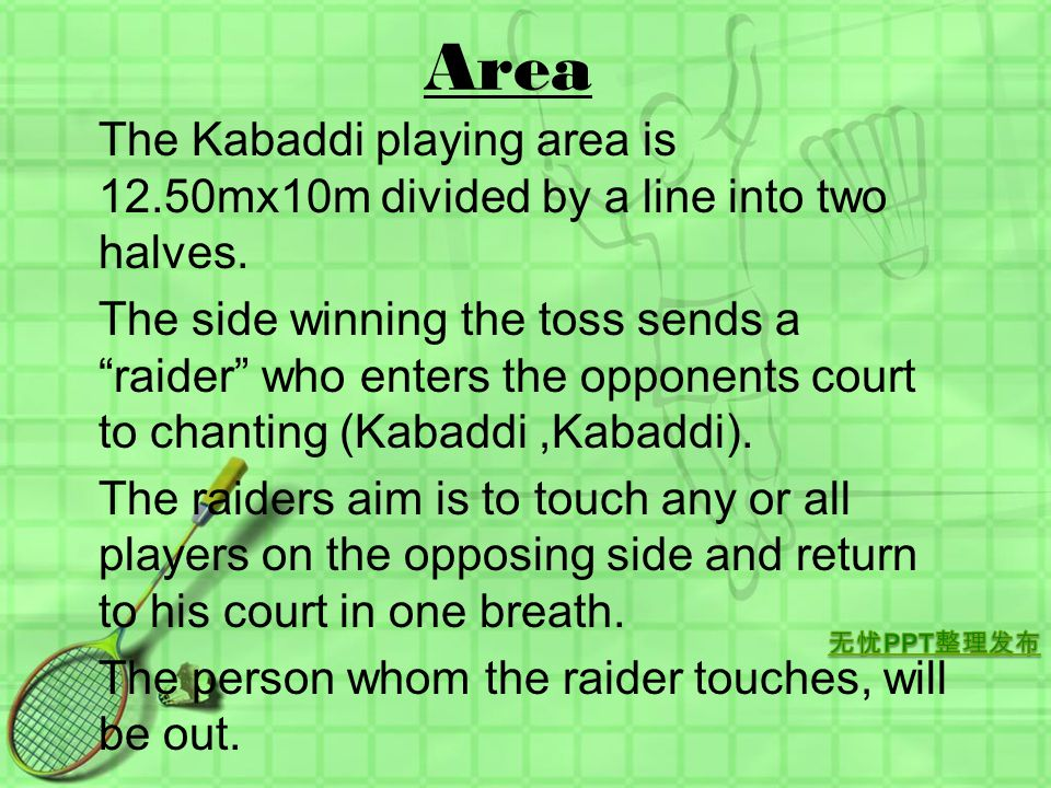 Area The Kabaddi playing area is 12.50mx10m divided by a line into two halves.