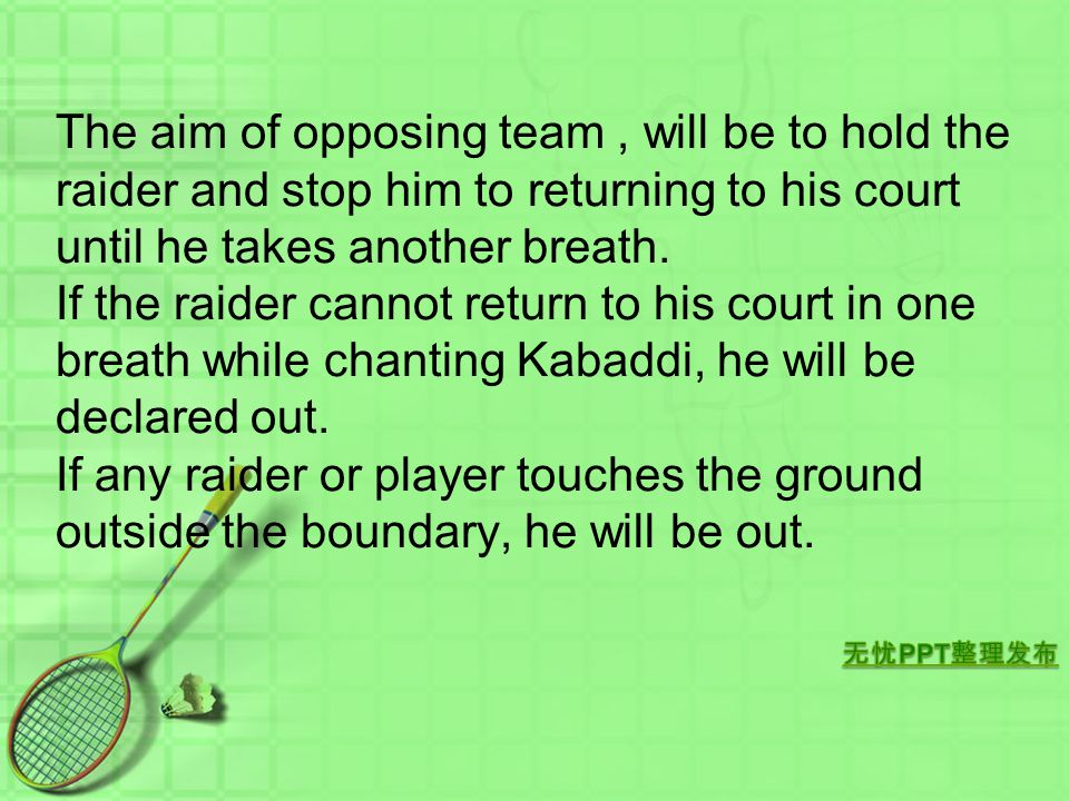 The aim of opposing team , will be to hold the raider and stop him to returning to his court until he takes another breath.