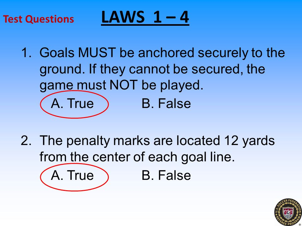 Test Questions LAWS 1 – 4 1. Goals MUST be anchored securely to the ground. If they cannot be secured, the game must NOT be played.
