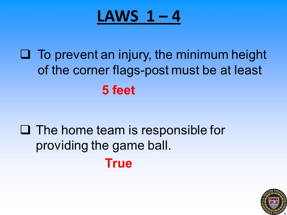 LAWS 1 – 4 To prevent an injury, the minimum height of the corner flags-post must be at least. 5 feet.