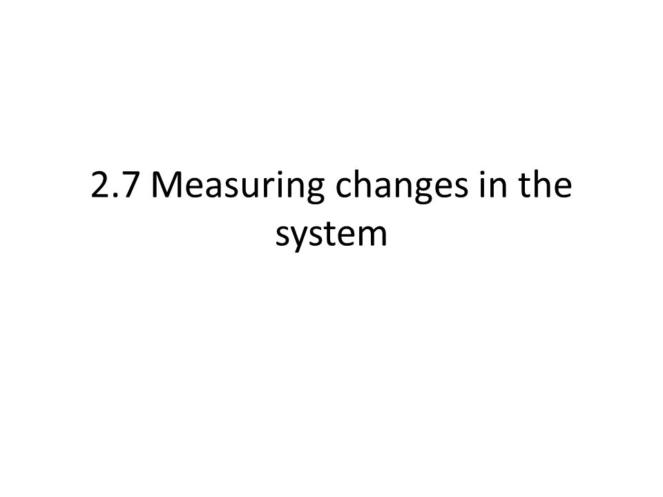 2.7 Measuring changes in the system