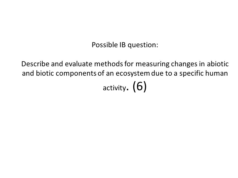 Possible IB question: Describe and evaluate methods for measuring changes in abiotic and biotic components of an ecosystem due to a specific human activity.