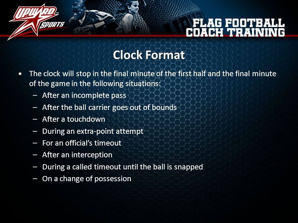 Clock Format The clock will stop in the final minute of the first half and the final minute of the game in the following situations: