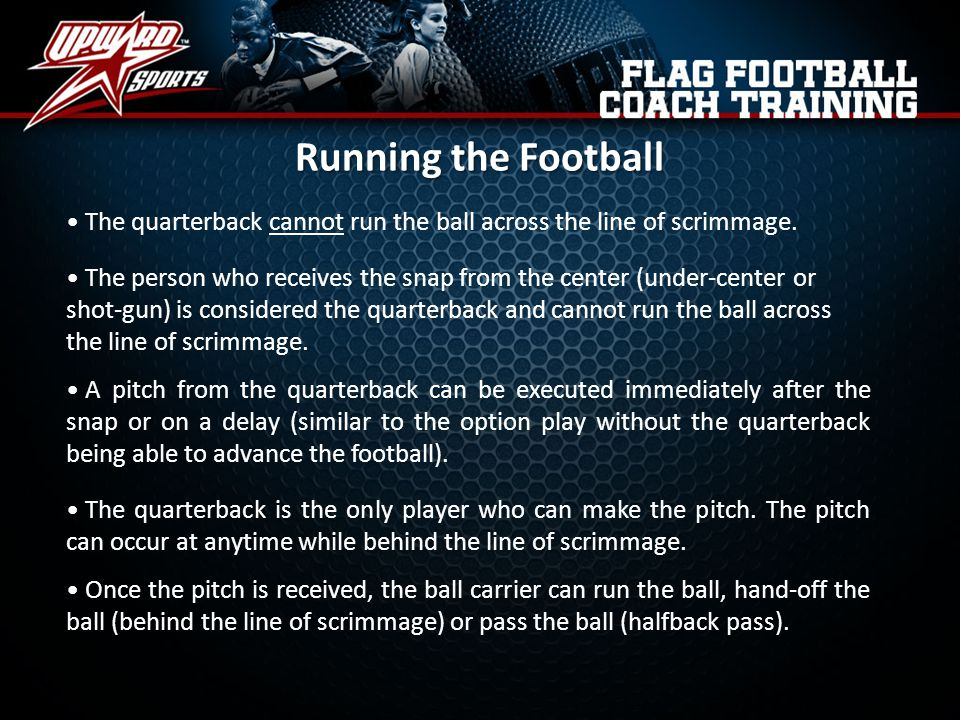 Running the Football The quarterback cannot run the ball across the line of scrimmage.