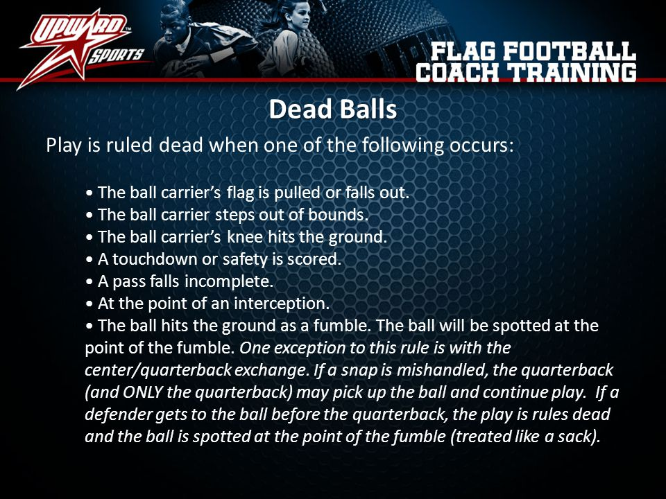 Dead Balls Play is ruled dead when one of the following occurs: