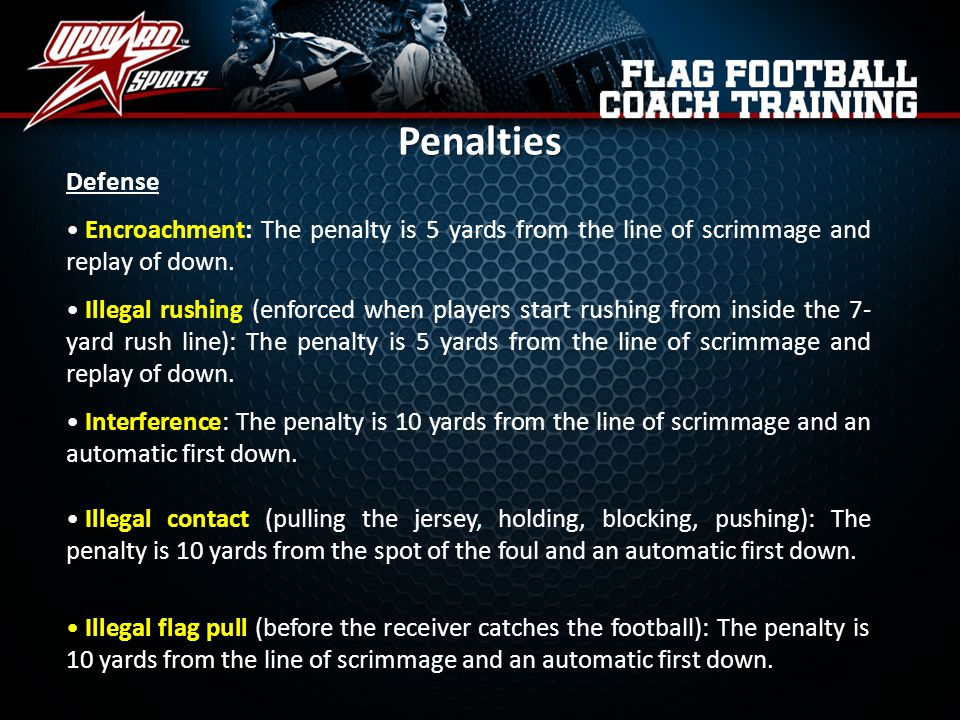 Penalties Defense. Encroachment: The penalty is 5 yards from the line of scrimmage and replay of down.