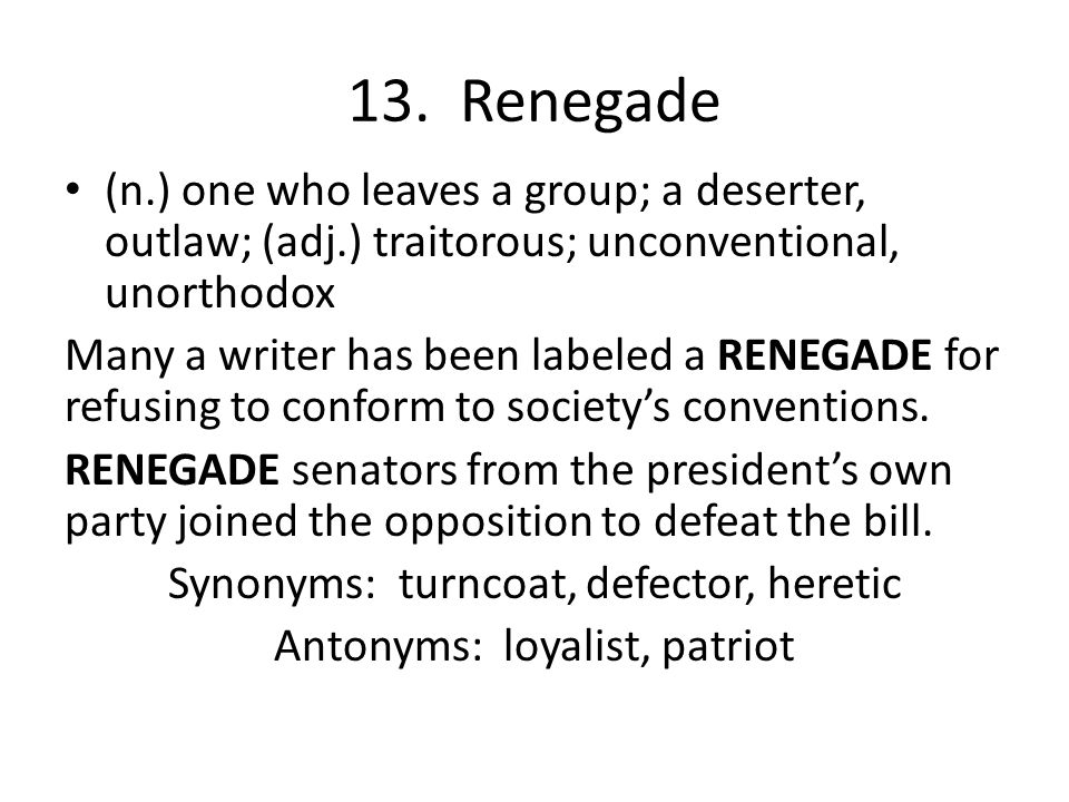 13. Renegade (n.) one who leaves a group; a deserter, outlaw; (adj.) traitorous; unconventional, unorthodox.