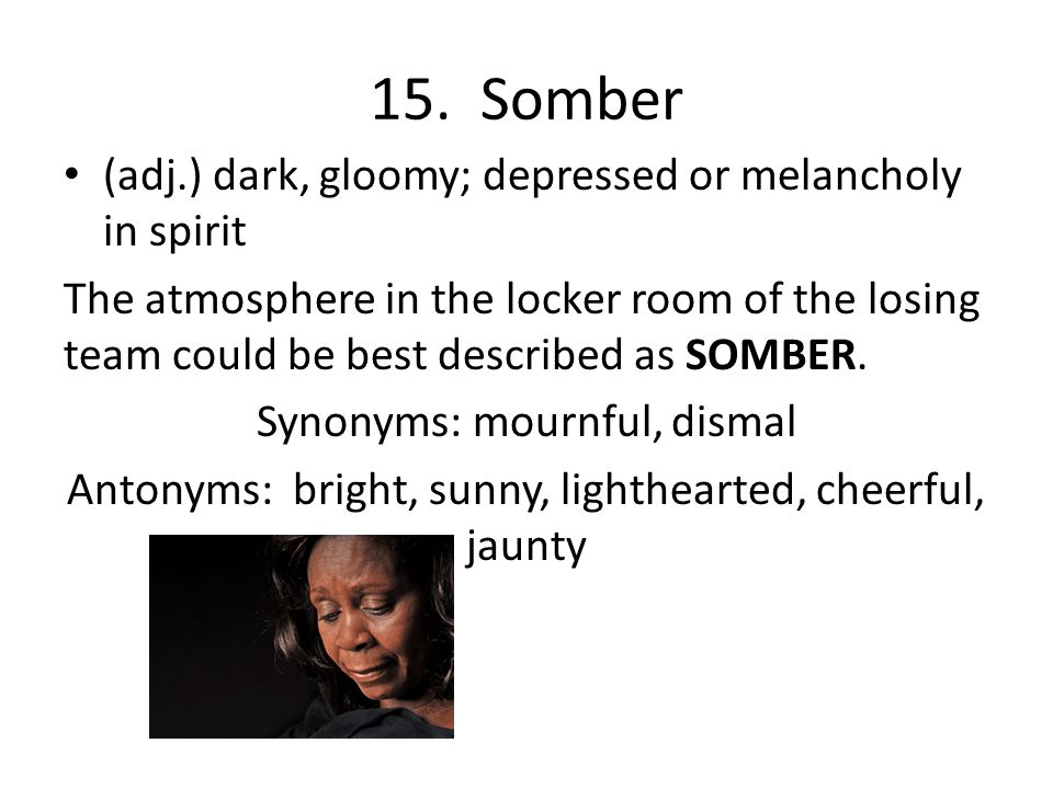 15. Somber (adj.) dark, gloomy; depressed or melancholy in spirit