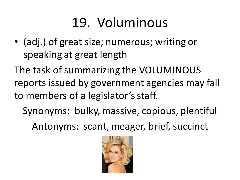 19. Voluminous (adj.) of great size; numerous; writing or speaking at great length.