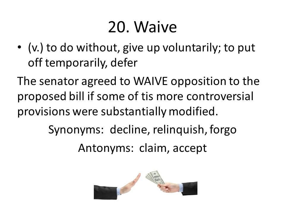 20. Waive (v.) to do without, give up voluntarily; to put off temporarily, defer.