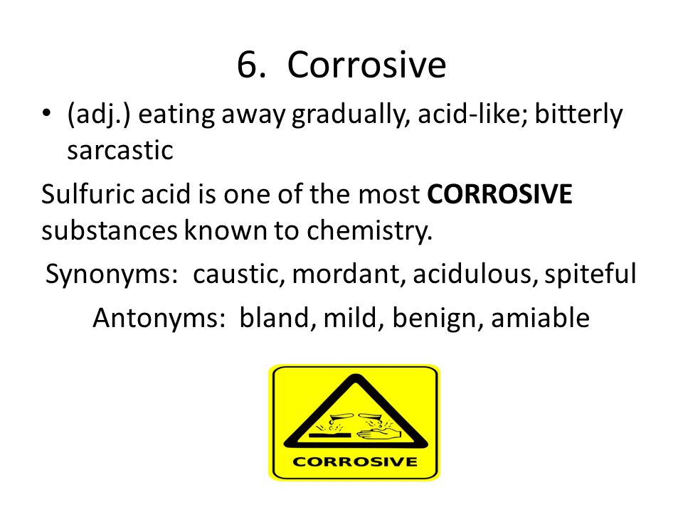 6. Corrosive (adj.) eating away gradually, acid-like; bitterly sarcastic. Sulfuric acid is one of the most CORROSIVE substances known to chemistry.