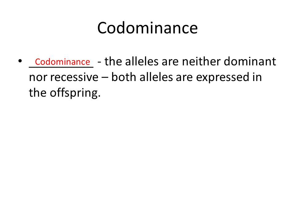Codominance __________ - the alleles are neither dominant nor recessive – both alleles are expressed in the offspring.