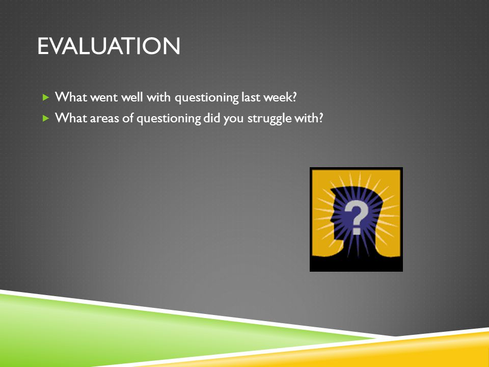 Evaluation What went well with questioning last week