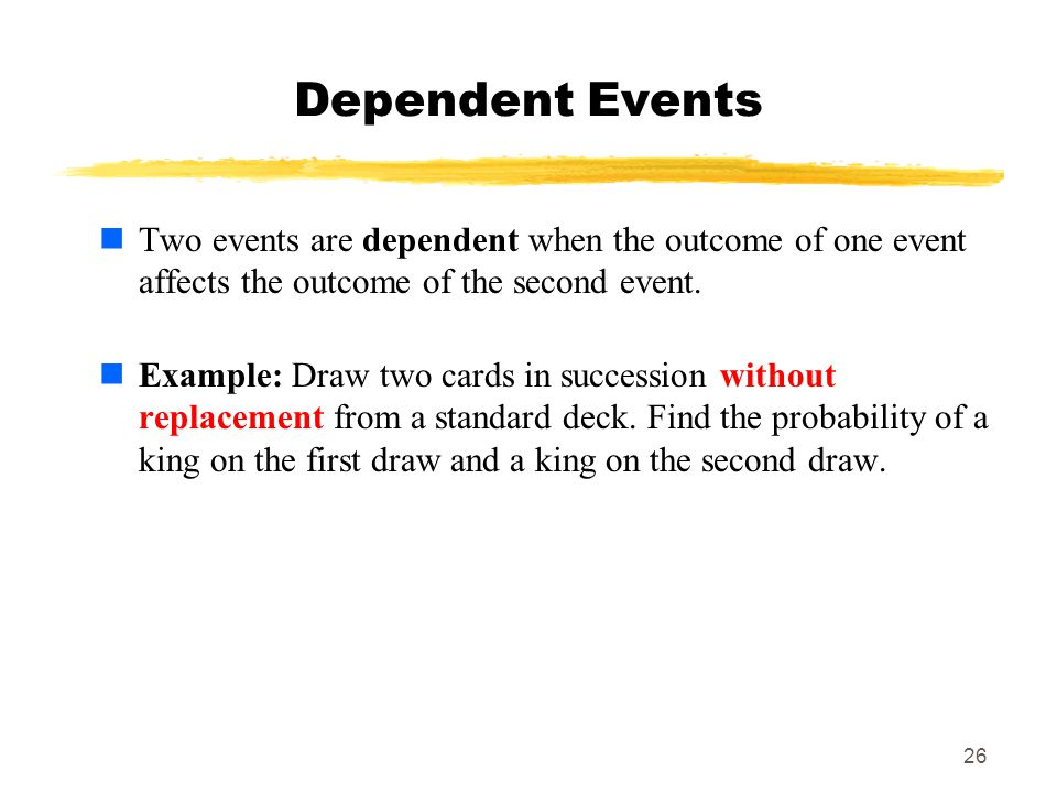 MAT 103 Dependent Events. Two events are dependent when the outcome of one event affects the outcome of the second event.