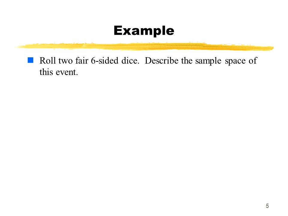MAT 103 Example Roll two fair 6-sided dice. Describe the sample space of this event.