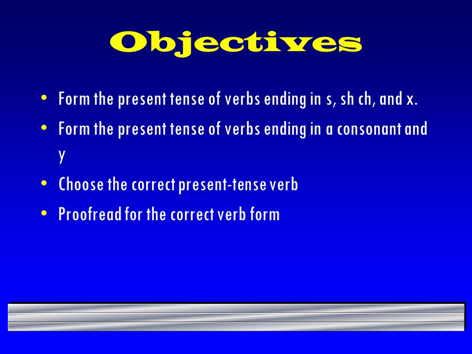 Objectives Form the present tense of verbs ending in s, sh ch, and x.