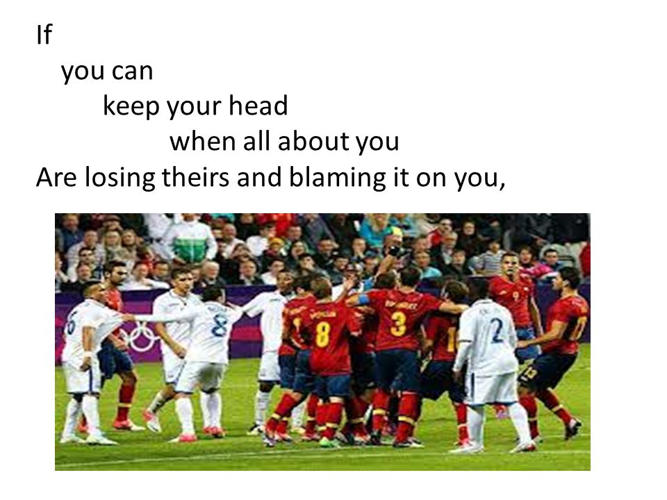 If you can keep your head when all about you Are losing theirs and blaming it on you,