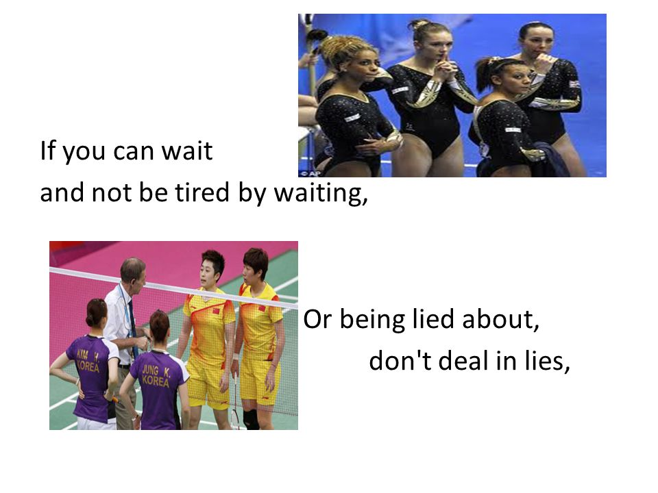 If you can wait and not be tired by waiting, Or being lied about, don t deal in lies,