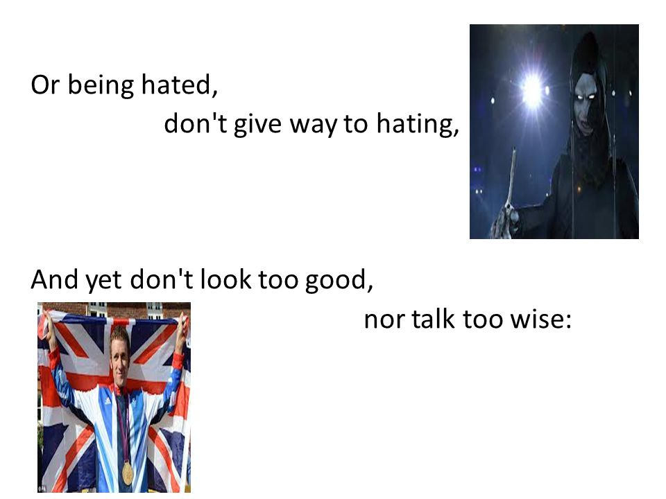 Or being hated, don t give way to hating, And yet don t look too good, nor talk too wise: