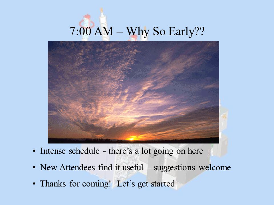 7:00 AM – Why So Early Intense schedule - there's a lot going on here. New Attendees find it useful – suggestions welcome.