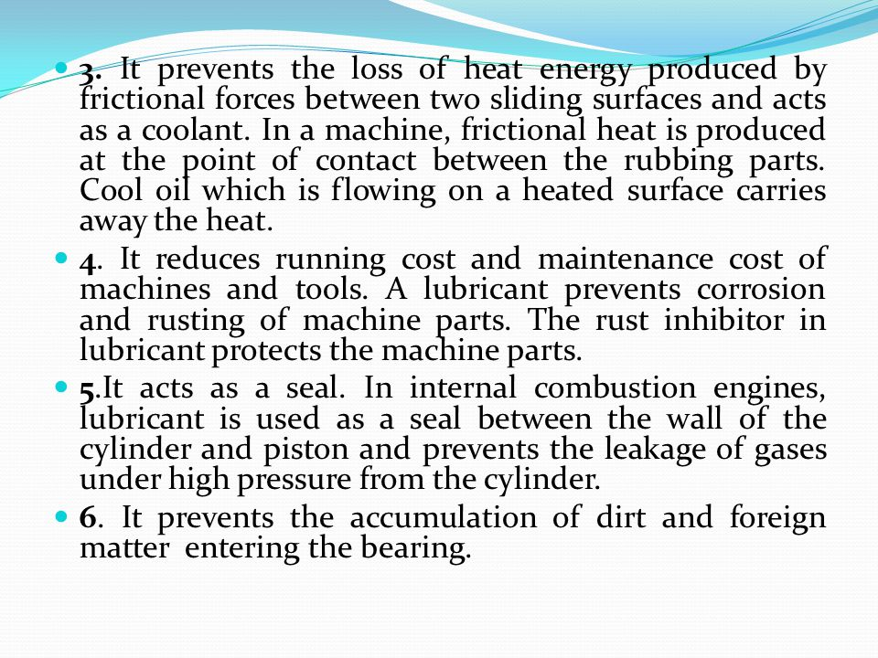 3. It prevents the loss of heat energy produced by frictional forces between two sliding surfaces and acts as a coolant. In a machine, frictional heat is produced at the point of contact between the rubbing parts. Cool oil which is flowing on a heated surface carries away the heat.
