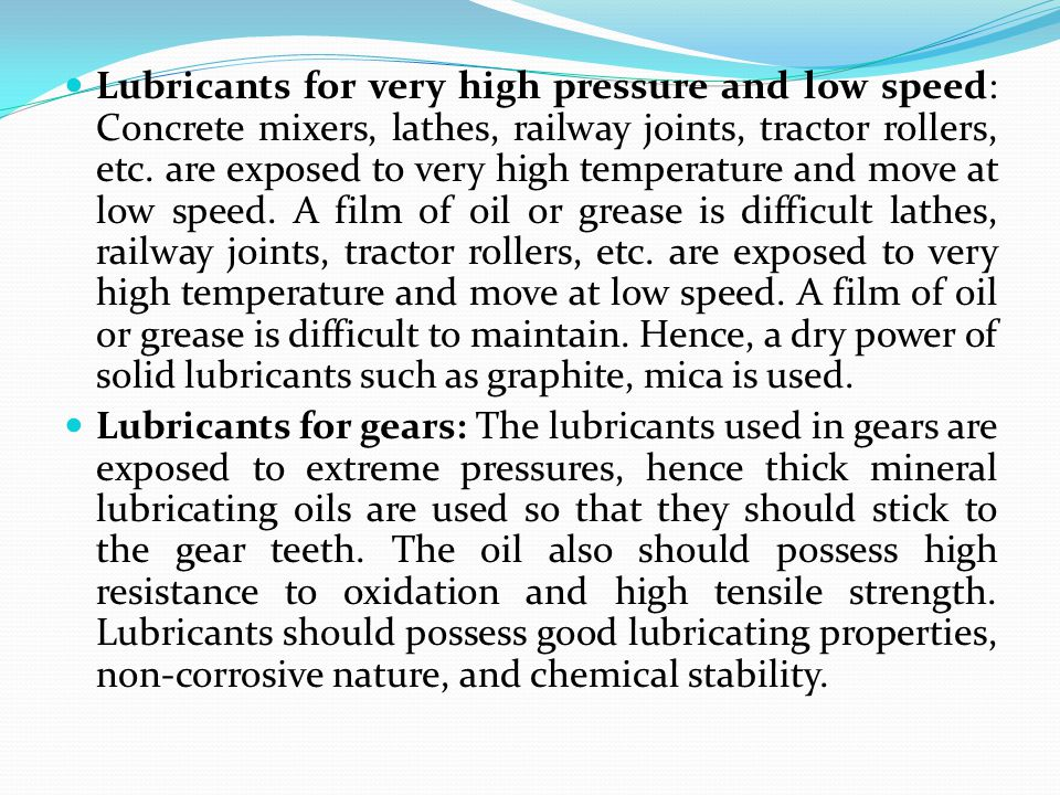 Lubricants for very high pressure and low speed: Concrete mixers, lathes, railway joints, tractor rollers, etc. are exposed to very high temperature and move at low speed. A film of oil or grease is difficult lathes, railway joints, tractor rollers, etc. are exposed to very high temperature and move at low speed. A film of oil or grease is difficult to maintain. Hence, a dry power of solid lubricants such as graphite, mica is used.