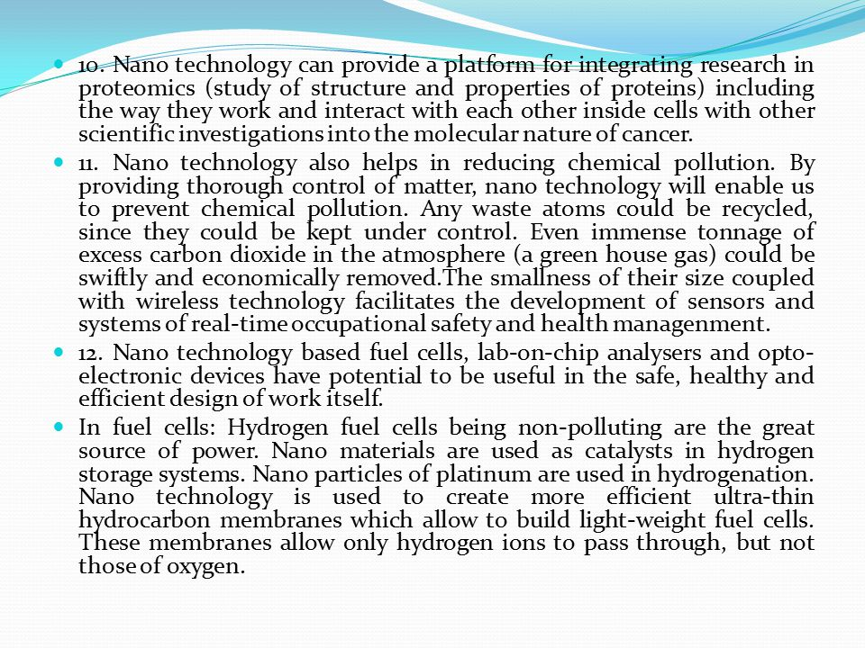 10. Nano technology can provide a platform for integrating research in proteomics (study of structure and properties of proteins) including the way they work and interact with each other inside cells with other scientific investigations into the molecular nature of cancer.