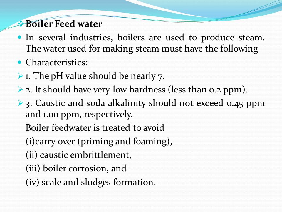 Boiler Feed water In several industries, boilers are used to produce steam. The water used for making steam must have the following.