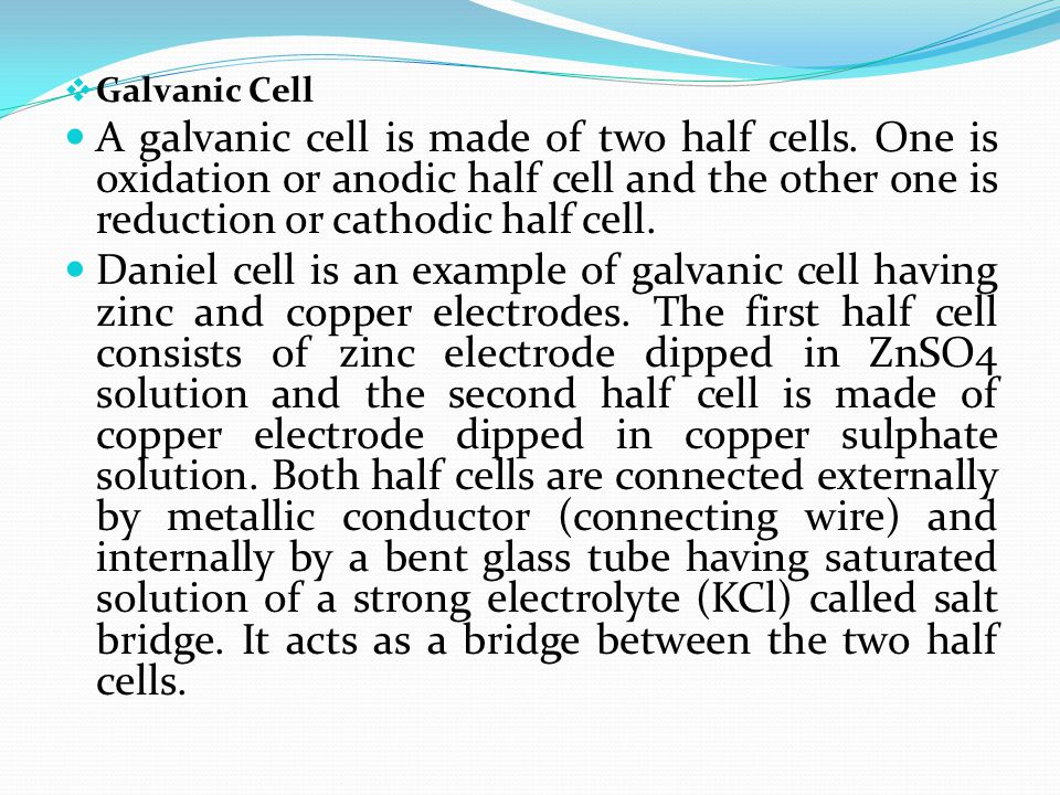 Galvanic Cell A galvanic cell is made of two half cells. One is oxidation or anodic half cell and the other one is reduction or cathodic half cell.
