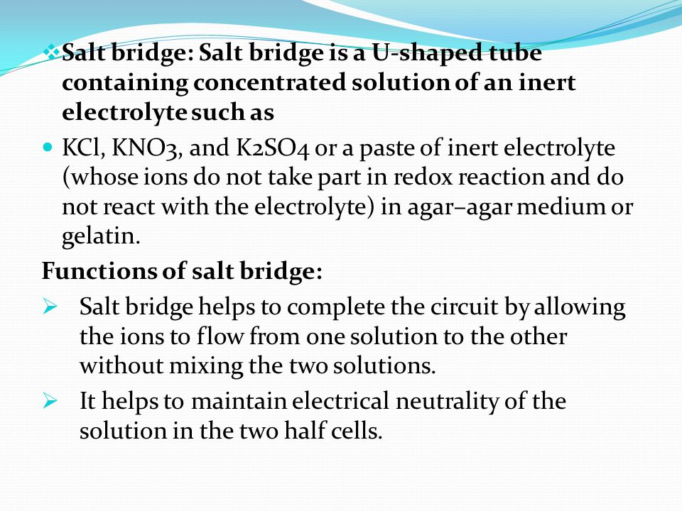 Salt bridge: Salt bridge is a U-shaped tube containing concentrated solution of an inert electrolyte such as
