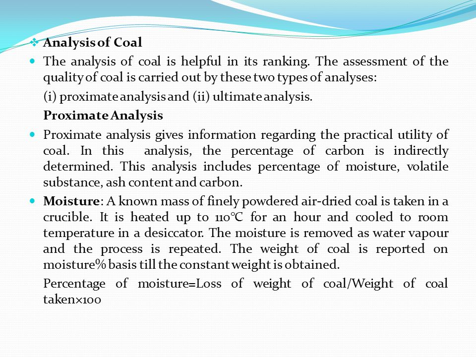 Analysis of Coal The analysis of coal is helpful in its ranking. The assessment of the quality of coal is carried out by these two types of analyses: