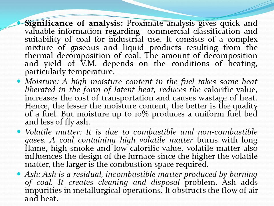 Significance of analysis: Proximate analysis gives quick and valuable information regarding commercial classification and suitability of coal for industrial use. It consists of a complex mixture of gaseous and liquid products resulting from the thermal decomposition of coal. The amount of decomposition and yield of V.M. depends on the conditions of heating, particularly temperature.