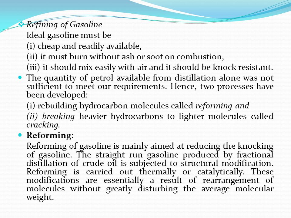 Refining of Gasoline Ideal gasoline must be. (i) cheap and readily available, (ii) it must burn without ash or soot on combustion,