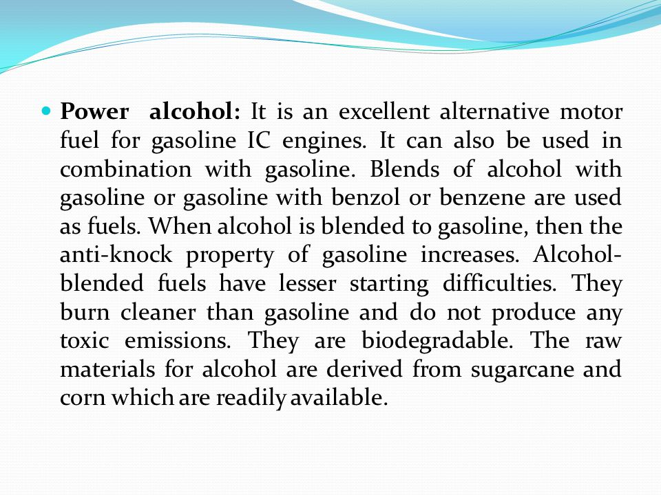 Power alcohol: It is an excellent alternative motor fuel for gasoline IC engines.