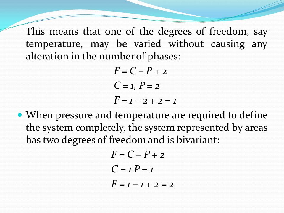 This means that one of the degrees of freedom, say temperature, may be varied without causing any alteration in the number of phases: