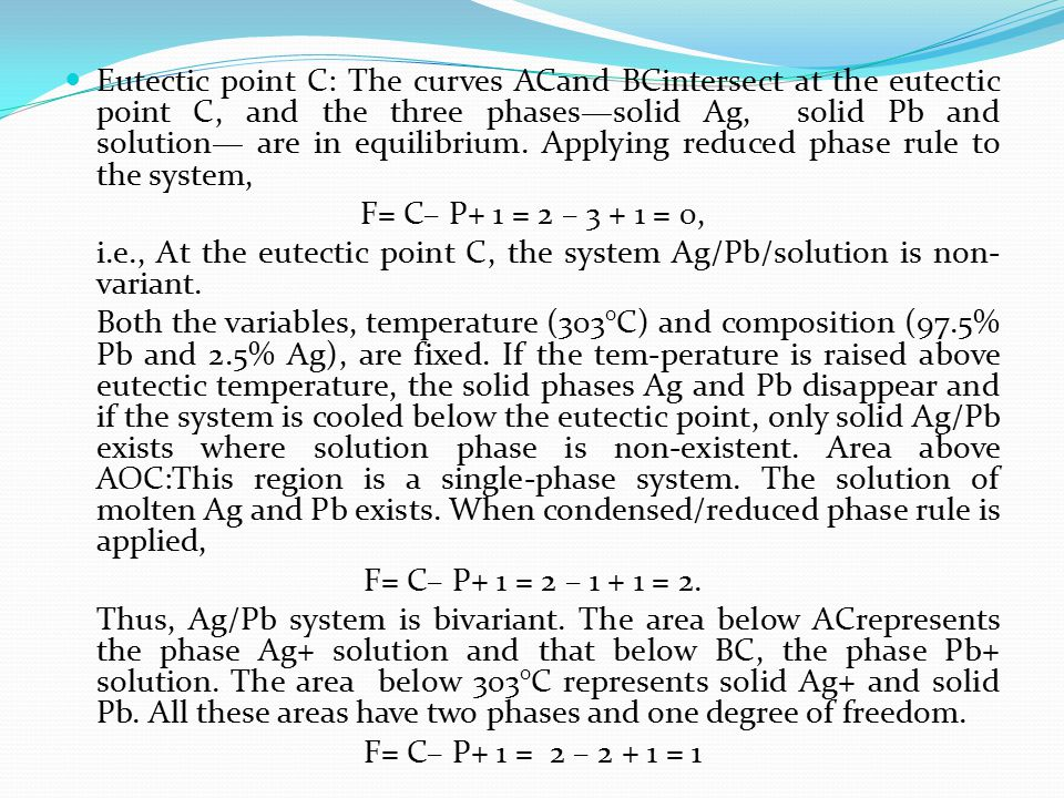 Eutectic point C: The curves ACand BCintersect at the eutectic point C, and the three phases—solid Ag, solid Pb and solution— are in equilibrium. Applying reduced phase rule to the system,