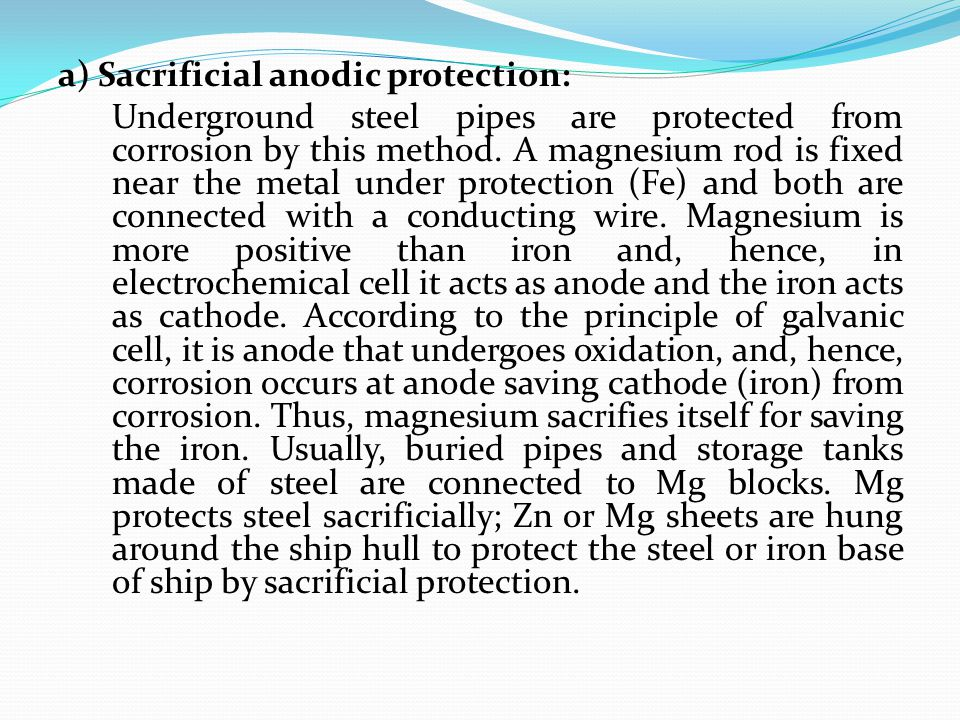 a) Sacrificial anodic protection: Underground steel pipes are protected from corrosion by this method.