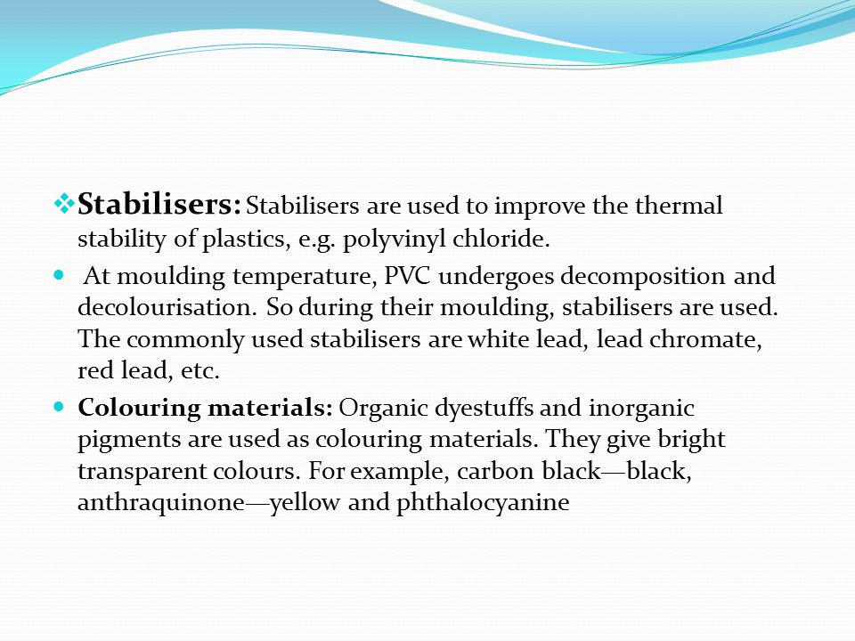 Stabilisers: Stabilisers are used to improve the thermal stability of plastics, e.g. polyvinyl chloride.