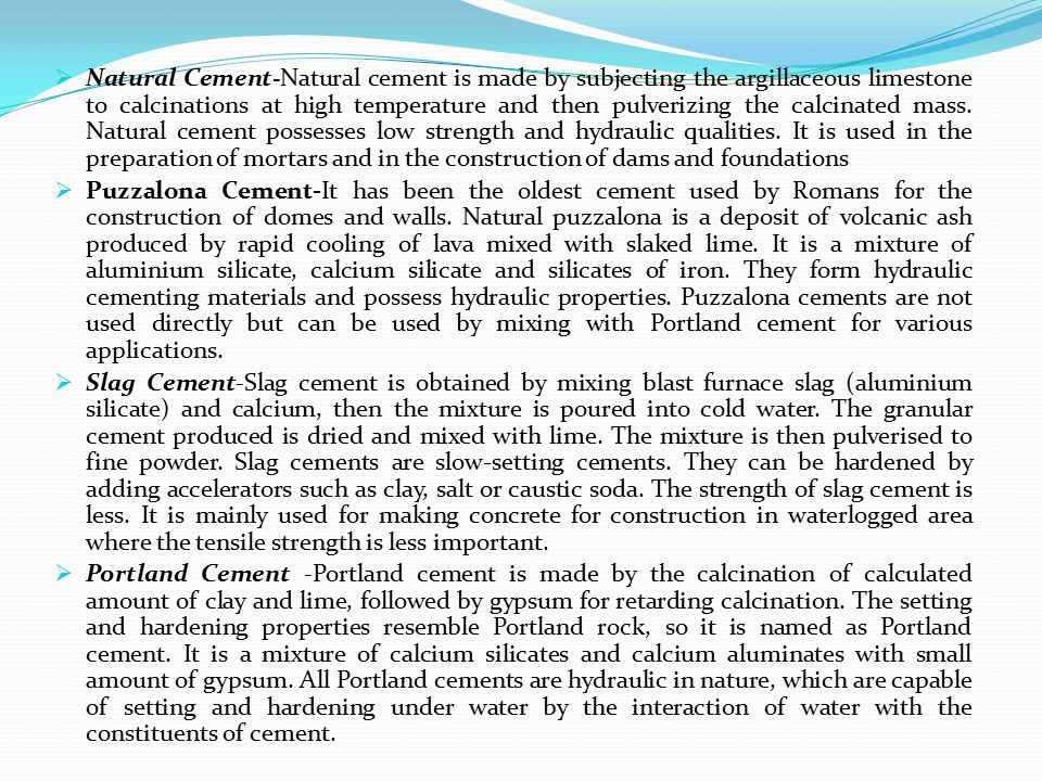 Natural Cement-Natural cement is made by subjecting the argillaceous limestone to calcinations at high temperature and then pulverizing the calcinated mass. Natural cement possesses low strength and hydraulic qualities. It is used in the preparation of mortars and in the construction of dams and foundations