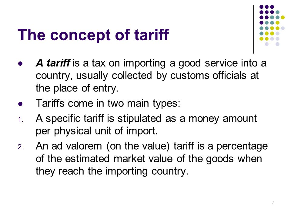 The concept of tariff A tariff is a tax on importing a good service into a country, usually collected by customs officials at the place of entry.
